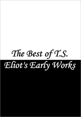 The Best of T.S. Eliot's Early Works (Love Song of J. Alfred Prufrock, Waste Land, Portrait of a Lady, Gerontion, A Cooking Egg, Rhapsody on a Windy Night, and more!)
