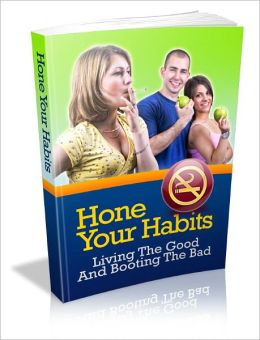 Hone Your Habits – Living The Good And Booting The Bad