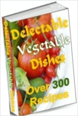 Food Recipes eBook - Delectable Vegetable Dishes - Over 300 Recipes