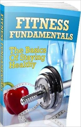 eBook about Fitness Fundamentals - The Basics Of Staying Healthy !