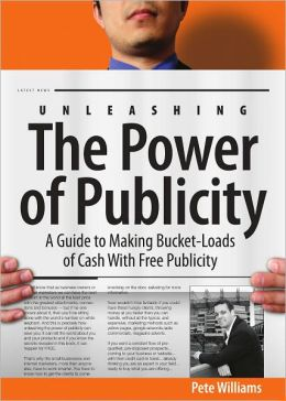 Unleashing the Power of Publicity: A Guide to Making Bucket-Loads of Cash With Free Publicity