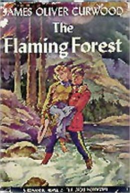 The Flaming Forest: A Romance, Mystery/Detective, Adventure Classic By James Oliver Curwood!