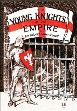 Young Knights Of The Empire: Their Code and Further Scout Yarns! A Young Readers, Non-fiction Classic By Robert Baden-Powell!