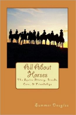 All About Horses: The Equine History, Breeds, Care, & Friendships