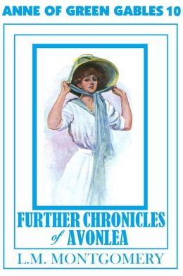Anne of Green Gables Series #10: FURTHER CHRONICLES OF AVONLEA: by Lucy Maud Montgomery