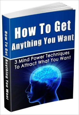 How To Get Anything You Want 3 Mind Power Techniques To Attract What You Want