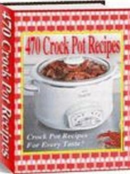 470 Crock Pot Recipes: Crock Pot Recipes For Every Taste