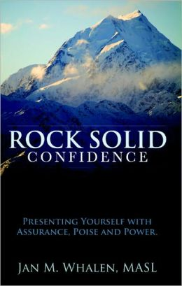Rock Solid Confidence: Presenting Yourself with Assurance, Poise and Power