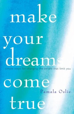 Make Your Dreams Come True: Simple Steps for Changing the Beliefs that Limit You