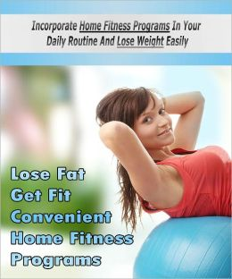 Get Fit Home Fitness Program Incorporate home fitness programs in your daily routine and lose weight easily!