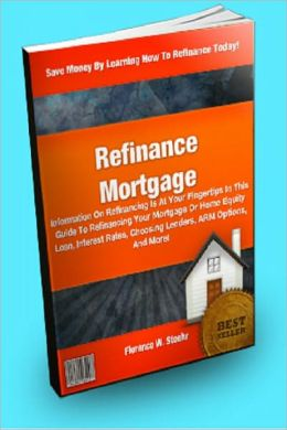 Refinance Mortgage : Information On Refinancing Is At Your Fingertips In This Guide To Refinancing Your Mortgage Or Home Equity Loan, Interest Rates, Choosing Lenders, ARM Options, And More!