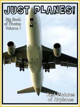 Just Plane Photos! Big Book of Photographs & Pictures of Airplanes, Vol. 1