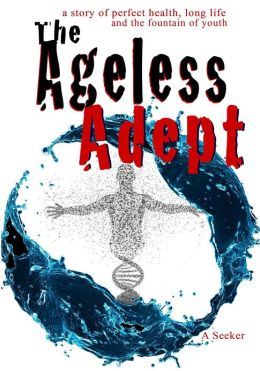 The Ageless Adept: A story of perfect Health, long life and the fountain of youth