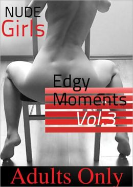 Nude Girls - Edgy Moments Vol #3 (Adult Picture Book of 50+ Naked Women Photos)