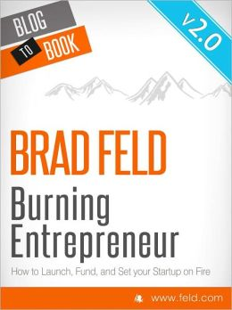 Brad Feld's Burning Entrepreneur: How to Launch, Fund, and Set Your Start-Up On Fire!