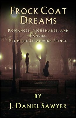Frock Coat Dreams: Romances, Nightmares, and Fancies from the Steampunk Fringe