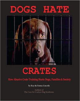 Dogs Hate Crates: How Abusive Crate Training Hurts Dogs, Families & Society
