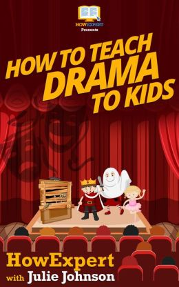 How To Teach Drama To Kids - Your Step-By-Step Guide To Teaching Drama To Kids
