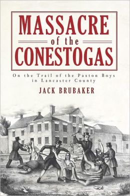 Massacre of the Conestogas: On the Trail of the Paxton Boys in Lancaster County