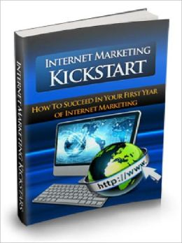 Internet Marketing Kickstart - How To Succeed In Your First Year Of Internet Marketing