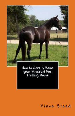 How to Care & Raise your Missouri Fox Trotting Horse Authored by Vince Stead