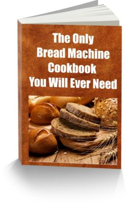 The Only Bread Machine Cookbook You Will Ever Need