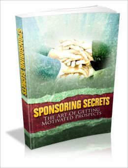 Increase Effectiveness And Better Revenue Flow - Sponsoring Secrets - The Art Of Getting Motivated Prospects