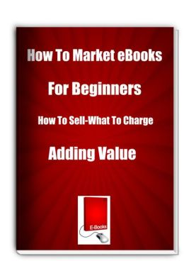 How To Market eBooks for Beginners How To Sell-What To Charge-Adding Value