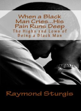 When A Black Man Cries....His Pain Runs Deep: The Highs and Lows of Being A Black Man