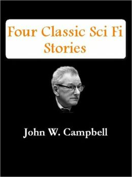 Four Classic Sci Fi Stories by John W. Campbell