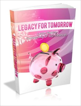 Legacy For Tomorrow - Leave Behind Something Of Significance!