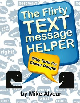 The Flirty Text Message Helper: A Collection Of Witty Texts For Clever People