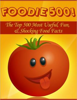 Foodie 500! The Top 500 Most Useful, Fun, & Shocking Food Facts