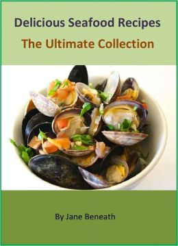 Delicious Seafood Recipes – The Ultimate Collection of Hundreds Best Healthy & Easy Recipes Cookbook