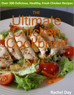 THE Ultimate Chicken Cookbook - Over 300 Delicious, Mouthwatering, Healthy, Fresh Chicken Recipes