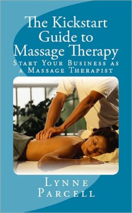 The Kickstart Guide to Massage Therapy: Start Your Business as a Massage Therapist