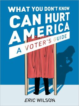 What You Don't Know Can Hurt America, A Voter's Guide