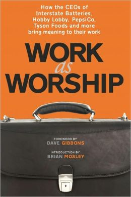 Work as Worship: How the CEOs of Interstate Batteries, Hobby Lobby, PepsiCo, Tyson Foods and more bring meaning to their work