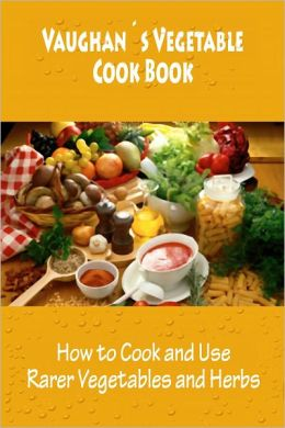 Vaughan's Vegetable Cook Book (How to Cook and Use Rarer Vegetables and Herbs) [Illustrated]