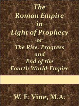 The Roman Empire in Light of Prophecy or The Rise, Progress and End of the Fourth World-Empire