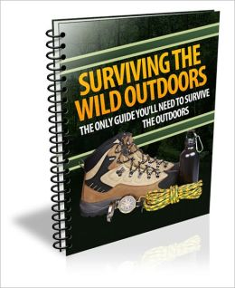 Surviving The Wild Outdoors - The Only Guide You'll Need To Survive The Outdoors