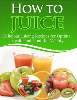 How to Juice: Delicious Juicing Recipes For Optimal Health and Youthful Vitality - Limited Edition!