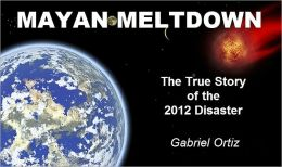 Mayan Meltdown: The True Story of the 2012 Disaster