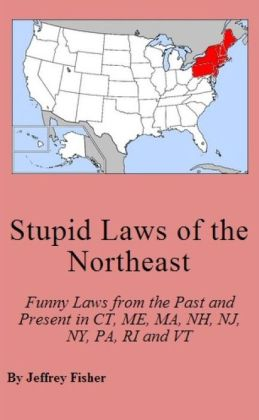 Stupid Laws of the Northeast: Funny Laws from the Past and Present in Connecticut, Maine, Massachusetts, New Hampshire, New Jersey, New York, Pennsylvania, Rhode Island and Vermont