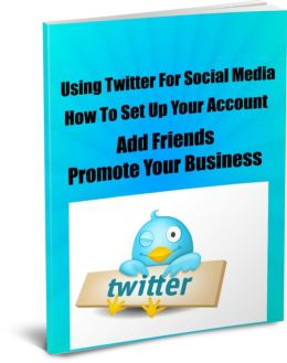 Using Twitter For Social Media-How To Set Up Your Account-Add Friends-Promote Your Business