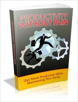 Productivity Without Pain - Get More Productive While Maintaining Your Sanity