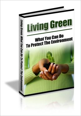 Protect Our Planet - 101 Ways to Living Greener - What You Can Do to Protect the Environment