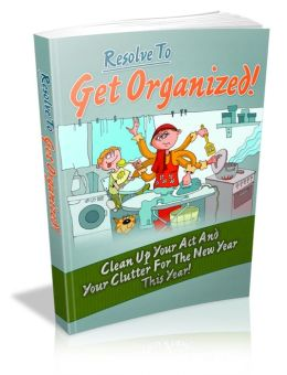 Resolve To Get Organized! - Clean Up Your Act And Your Clutter For The New Year This Year!