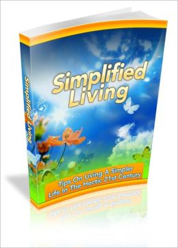 Simplified Living - Tips On Living A Simpler Life In The Hectic 21st Century