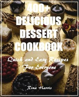400+ Delicious Dessert Cookbook :Quick and Easy Recipes For Everyone